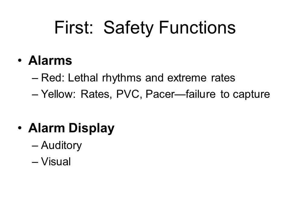 First: Safety Functions Alarms –Red: Lethal rhythms and extreme rates –Yellow: Rates, PVC, Pacer—failure to capture Alarm Display –Auditory –Visual