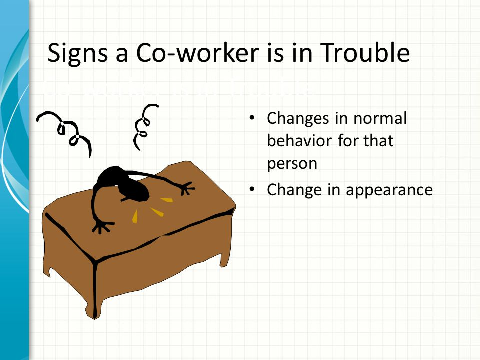 Signs a Co-worker is in Trouble Significant life crisis Unusual, off routine activity at work