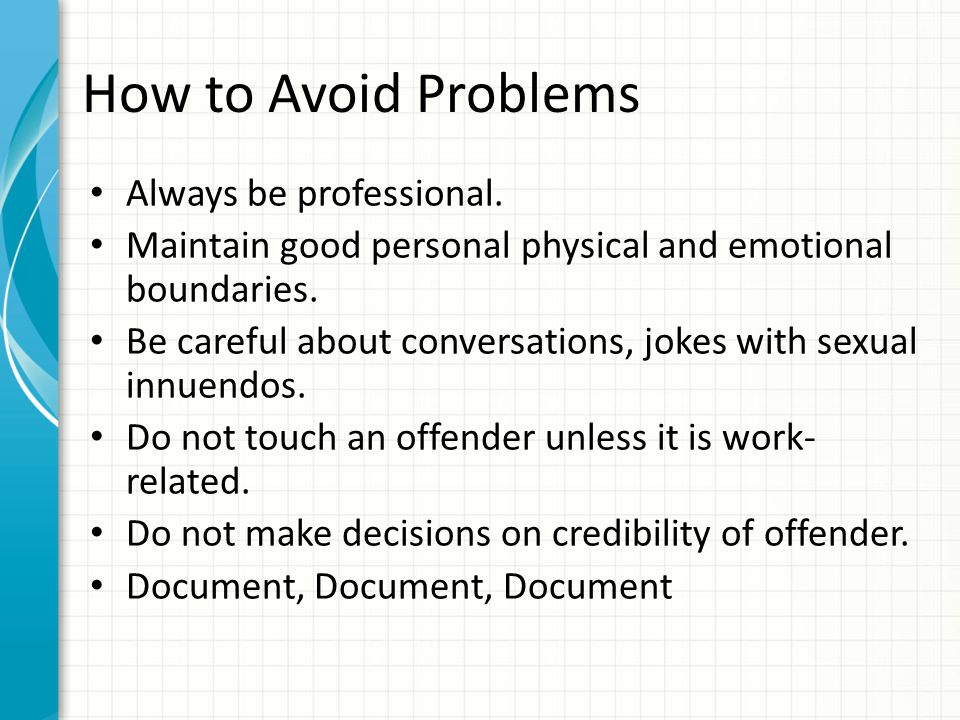 How to Avoid Problems Know your policy on pat searches of offenders of the opposite gender.