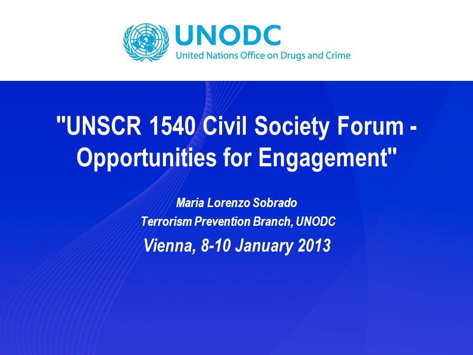 ''UNSCR 1540 Civil Society Forum - Opportunities for Engagement'' Maria Lorenzo Sobrado Terrorism Prevention Branch, UNODC Vienna, 8-10 January 2013