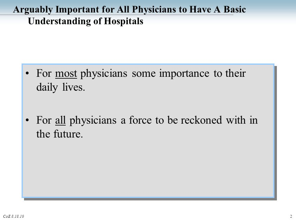2CoE 8.18.10 Arguably Important for All Physicians to Have A Basic Understanding of Hospitals For most physicians some importance to their daily lives.