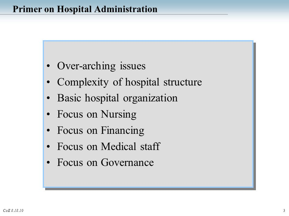 3CoE 8.18.10 Primer on Hospital Administration Over-arching issues Complexity of hospital structure Basic hospital organization Focus on Nursing Focus on Financing Focus on Medical staff Focus on Governance Over-arching issues Complexity of hospital structure Basic hospital organization Focus on Nursing Focus on Financing Focus on Medical staff Focus on Governance