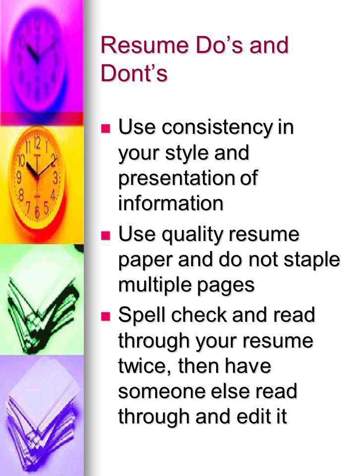 Resume Do's and Dont's Use consistency in your style and presentation of information Use consistency in your style and presentation of information Use quality resume paper and do not staple multiple pages Use quality resume paper and do not staple multiple pages Spell check and read through your resume twice, then have someone else read through and edit it Spell check and read through your resume twice, then have someone else read through and edit it