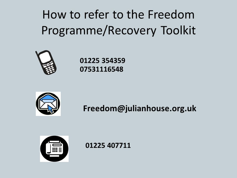 How to refer to the Freedom Programme/Recovery Toolkit 01225 354359 07531116548 01225 407711 Freedom@julianhouse.org.uk
