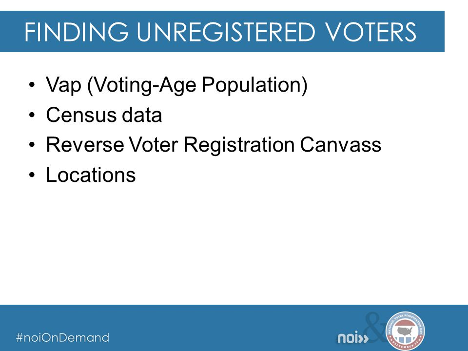 & #noiOnDemand & #noiOnDemand & #noiOnDemand Vap (Voting-Age Population) Census data Reverse Voter Registration Canvass Locations FINDING UNREGISTERED VOTERS