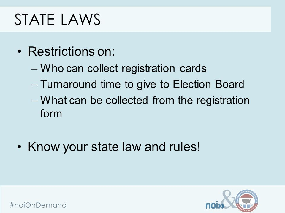 & #noiOnDemand Restrictions on: –Who can collect registration cards –Turnaround time to give to Election Board –What can be collected from the registration form Know your state law and rules.