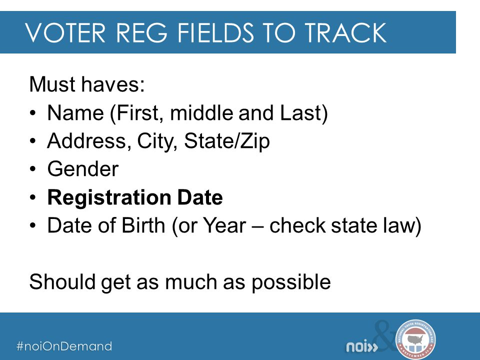 & #noiOnDemand & #noiOnDemand & #noiOnDemand Must haves: Name (First, middle and Last) Address, City, State/Zip Gender Registration Date Date of Birth (or Year – check state law) Should get as much as possible VOTER REG FIELDS TO TRACK