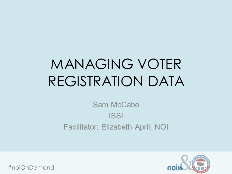 & #noiOnDemand MANAGING VOTER REGISTRATION DATA Sam McCabe ISSI Facilitator: Elizabeth April, NOI