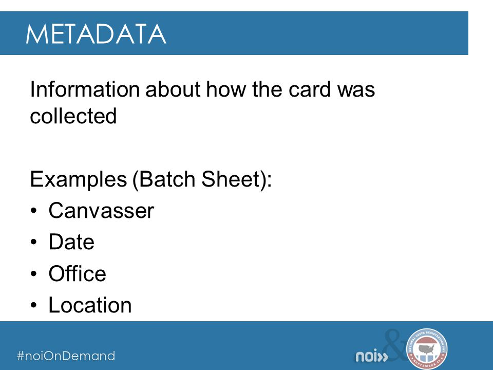 & #noiOnDemand & #noiOnDemand & #noiOnDemand Information about how the card was collected Examples (Batch Sheet): Canvasser Date Office Location METADATA