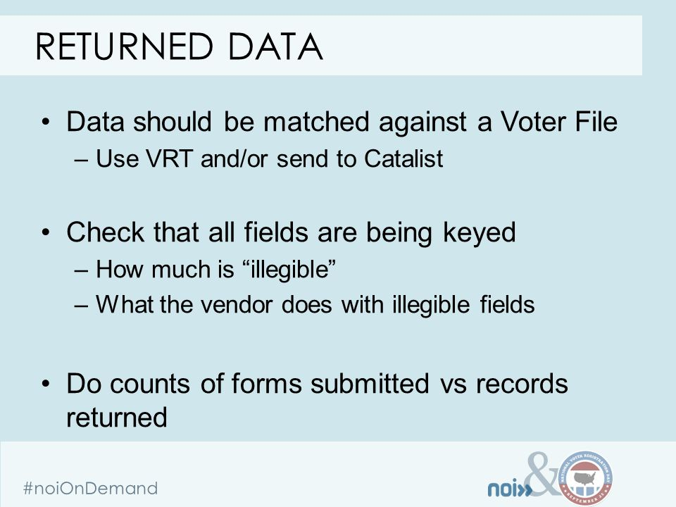 & #noiOnDemand Data should be matched against a Voter File –Use VRT and/or send to Catalist Check that all fields are being keyed –How much is illegible –What the vendor does with illegible fields Do counts of forms submitted vs records returned RETURNED DATA