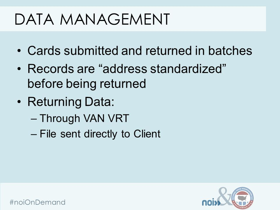 & #noiOnDemand Cards submitted and returned in batches Records are address standardized before being returned Returning Data: –Through VAN VRT –File sent directly to Client DATA MANAGEMENT