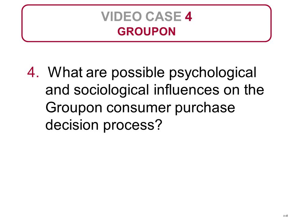 4. What are possible psychological and sociological influences on the Groupon consumer purchase decision process? VIDEO CASE 4 GROUPON 4-45
