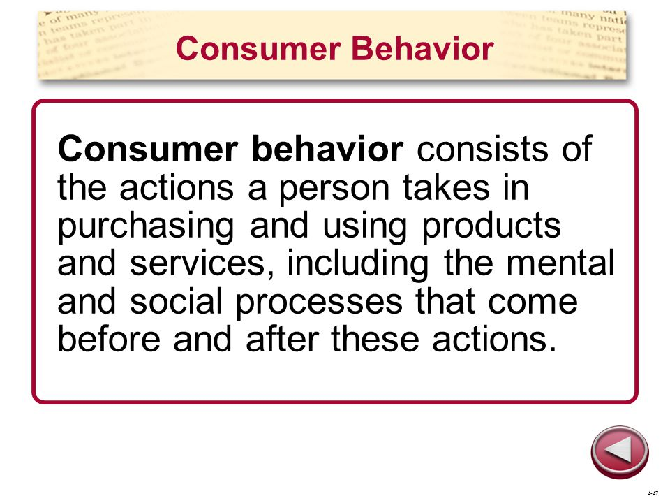 Consumer Behavior Consumer behavior consists of the actions a person takes in purchasing and using products and services, including the mental and social processes that come before and after these actions.