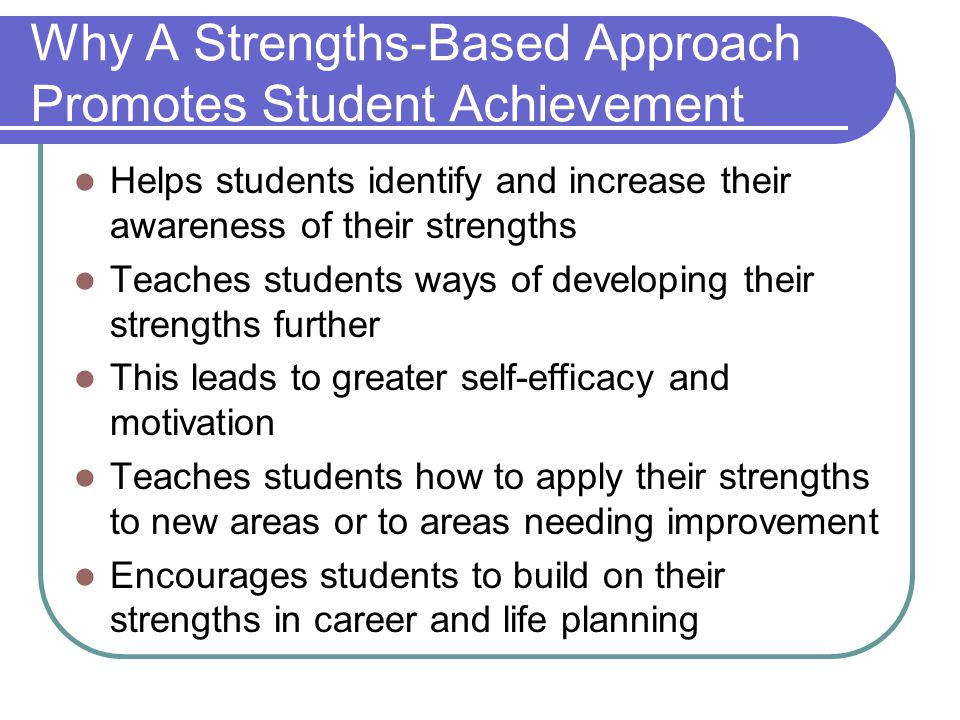 Why A Strengths-Based Approach Promotes Student Achievement Helps students identify and increase their awareness of their strengths Teaches students ways of developing their strengths further This leads to greater self-efficacy and motivation Teaches students how to apply their strengths to new areas or to areas needing improvement Encourages students to build on their strengths in career and life planning