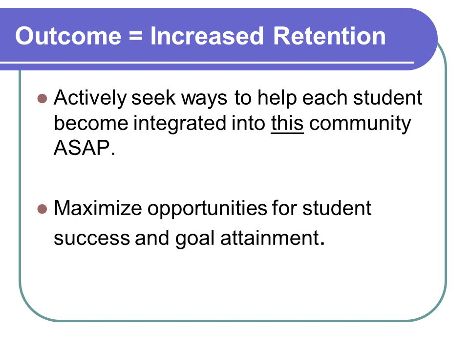 Outcome = Increased Retention Actively seek ways to help each student become integrated into this community ASAP.