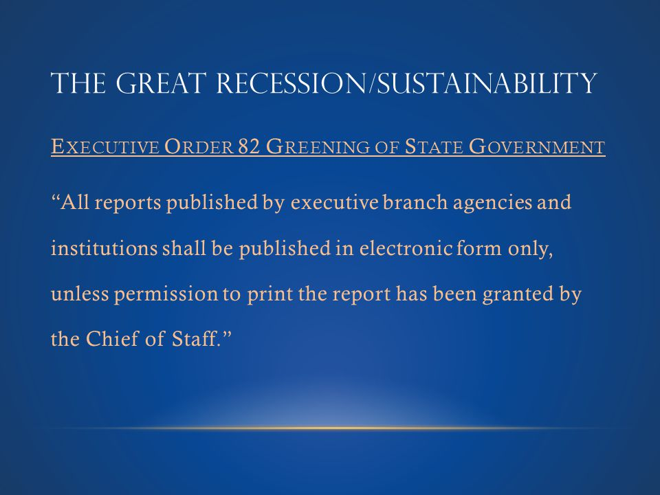THE GREAT RECESSION/SUSTAINABILITY E XECUTIVE O RDER 82 G REENING OF S TATE G OVERNMENT All reports published by executive branch agencies and institutions shall be published in electronic form only, unless permission to print the report has been granted by the Chief of Staff.