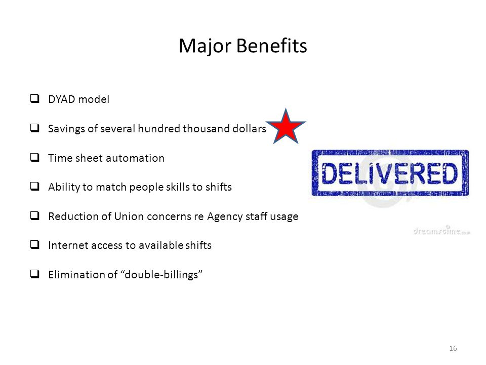 Major Benefits  DYAD model  Savings of several hundred thousand dollars  Time sheet automation  Ability to match people skills to shifts  Reduction of Union concerns re Agency staff usage  Internet access to available shifts  Elimination of double-billings 16