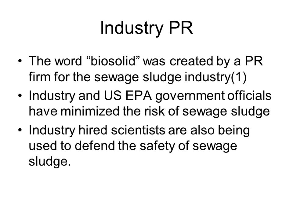 """Industry PR The word """"biosolid"""" was created by a PR firm for the sewage sludge industry(1) Industry and US EPA government officials have minimized the"""