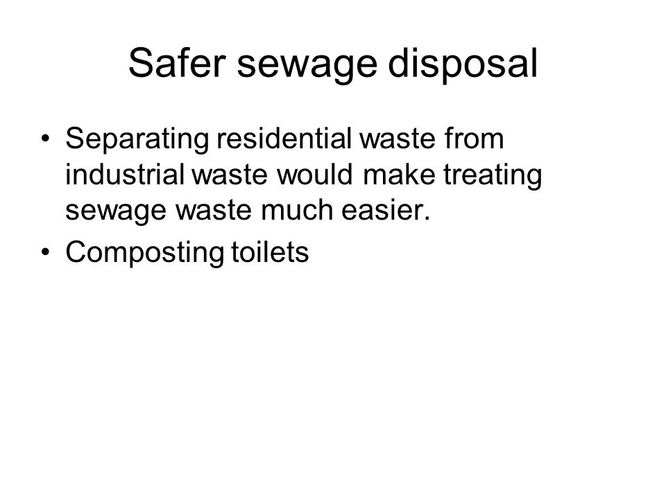 Safer sewage disposal Separating residential waste from industrial waste would make treating sewage waste much easier.