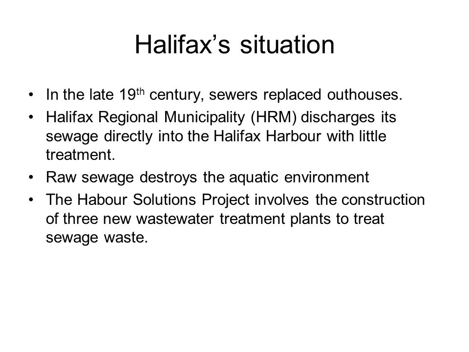 Halifax's situation In the late 19 th century, sewers replaced outhouses. Halifax Regional Municipality (HRM) discharges its sewage directly into the