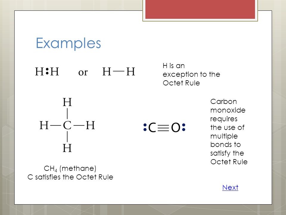 Examples H is an exception to the Octet Rule CH 4 (methane) C satisfies the Octet Rule Carbon monoxide requires the use of multiple bonds to satisfy t