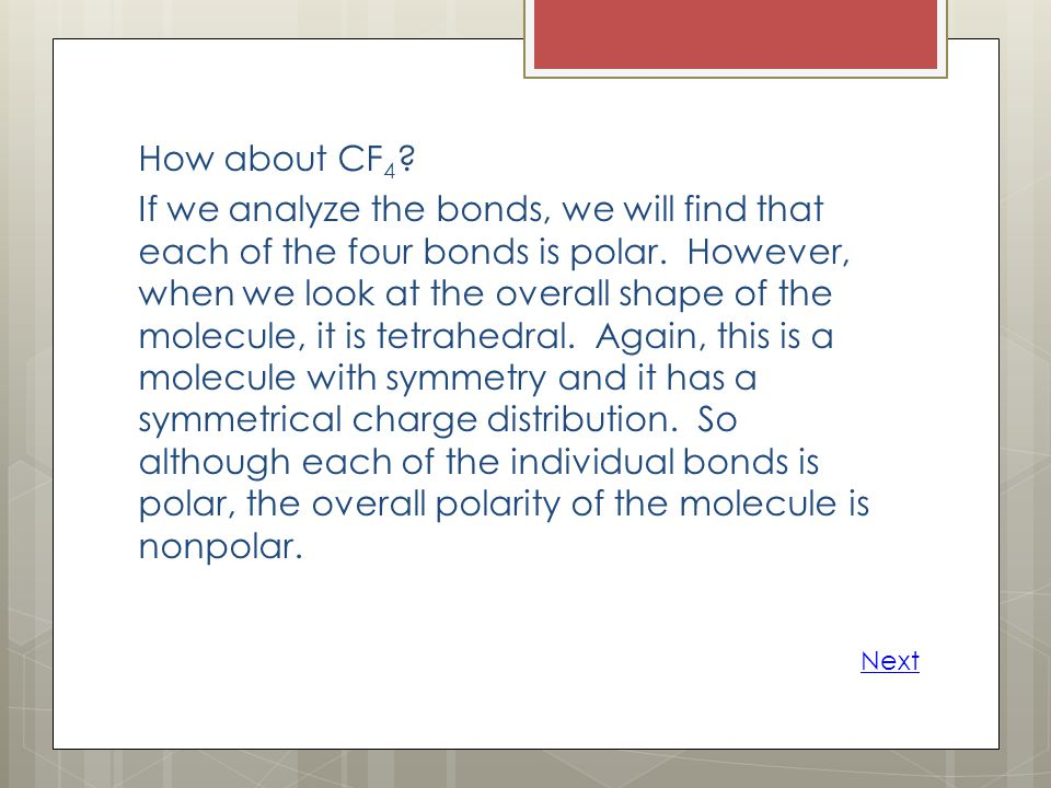 How about CF 4 ? If we analyze the bonds, we will find that each of the four bonds is polar. However, when we look at the overall shape of the molecul