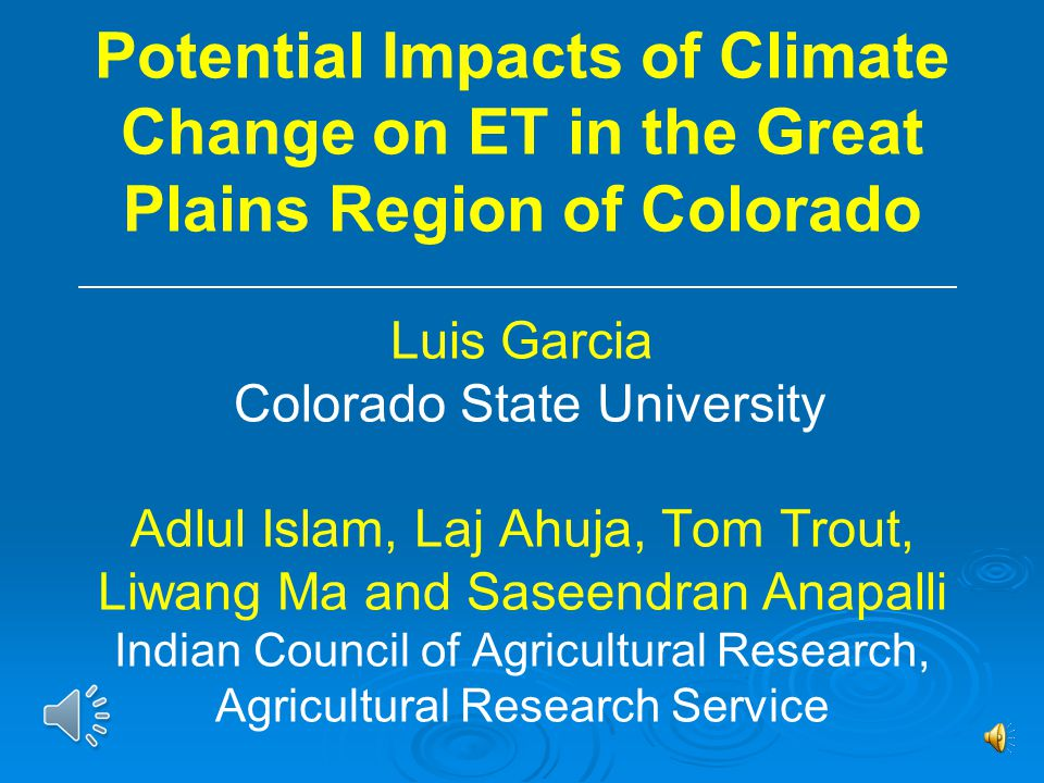 Potential Impacts of Climate Change on ET in the Great Plains Region of Colorado Luis Garcia Colorado State University Adlul Islam, Laj Ahuja, Tom Trout, Liwang Ma and Saseendran Anapalli Indian Council of Agricultural Research, Agricultural Research Service