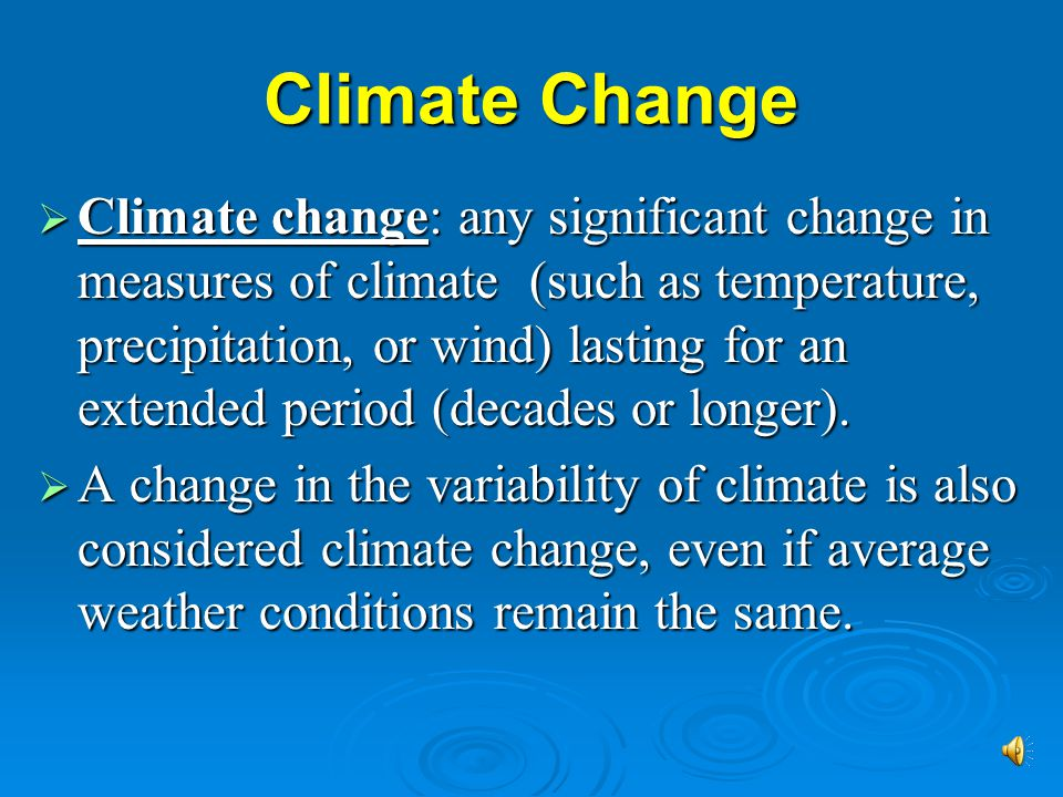 Climate Change  Climate change: any significant change in measures of climate (such as temperature, precipitation, or wind) lasting for an extended period (decades or longer).