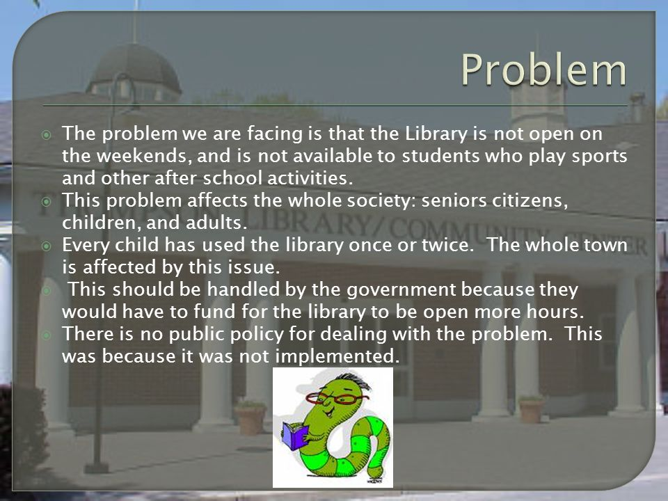  The problem we are facing is that the Library is not open on the weekends, and is not available to students who play sports and other after school activities.