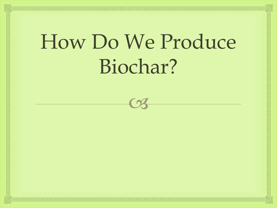 How Do We Produce Biochar