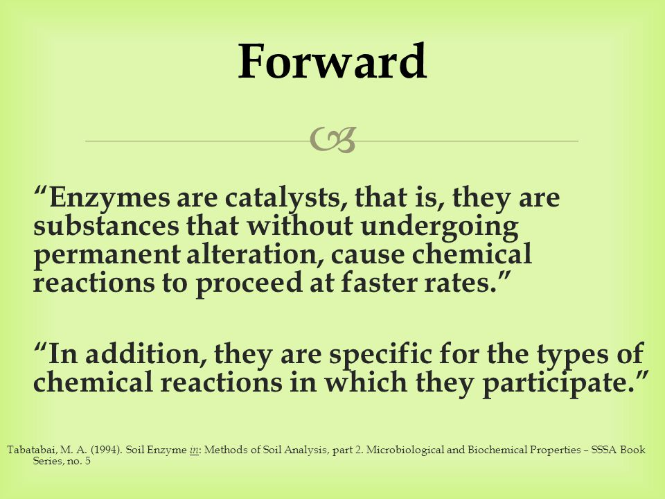  Enzymes are catalysts, that is, they are substances that without undergoing permanent alteration, cause chemical reactions to proceed at faster rates. In addition, they are specific for the types of chemical reactions in which they participate. Tabatabai, M.