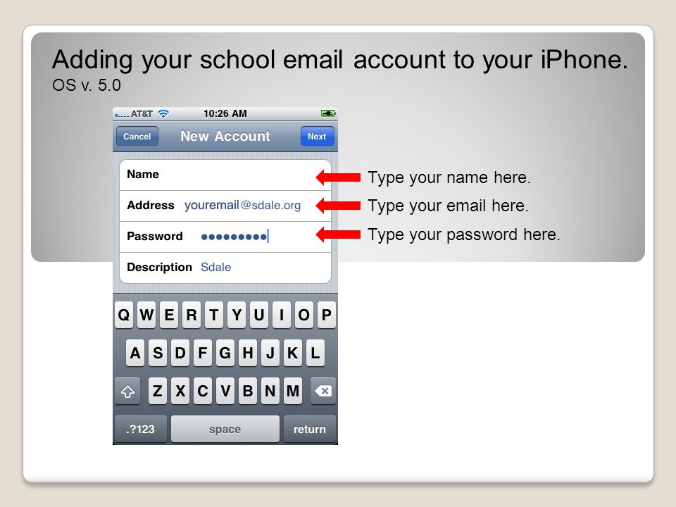 Adding your school email account to your iPhone. OS v. 5.0 Type your name here. Type your email here. Type your password here.