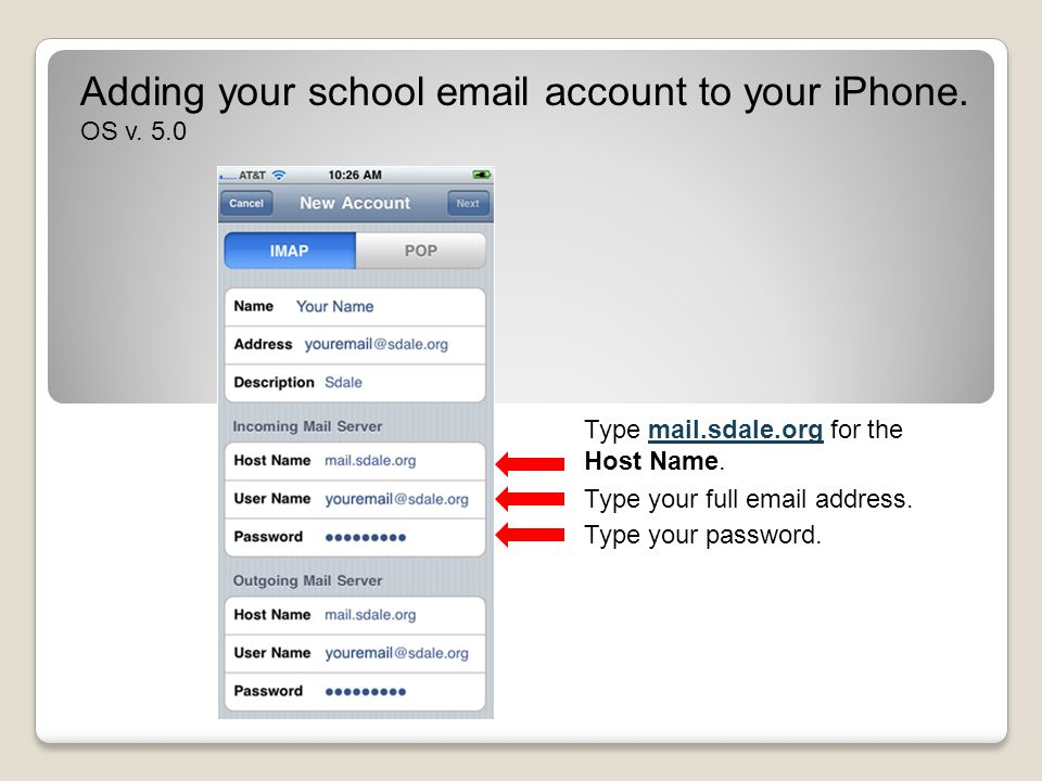 Adding your school email account to your iPhone. OS v. 5.0 Type mail.sdale.org for the Host Name. Type your password. Type your full email address.