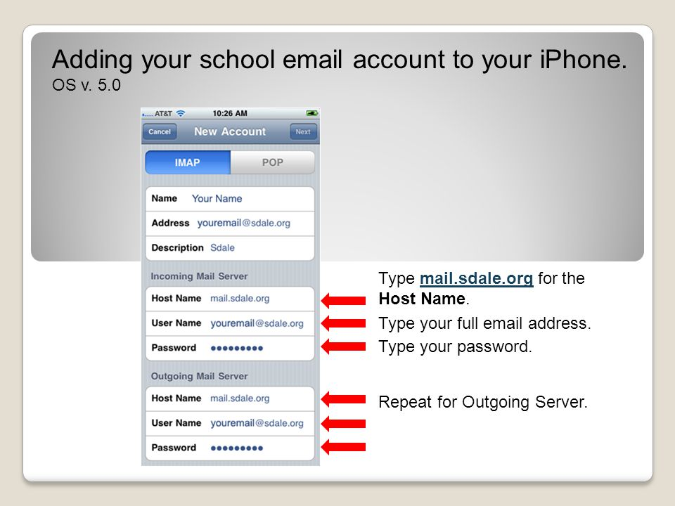 Adding your school email account to your iPhone. OS v. 5.0 Type mail.sdale.org for the Host Name. Type your password. Repeat for Outgoing Server. Type