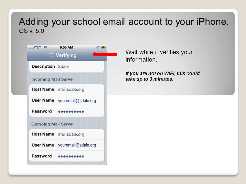 Adding your school email account to your iPhone. OS v. 5.0 Wait while it verifies your information. If you are not on WiFi, this could take up to 3 mi