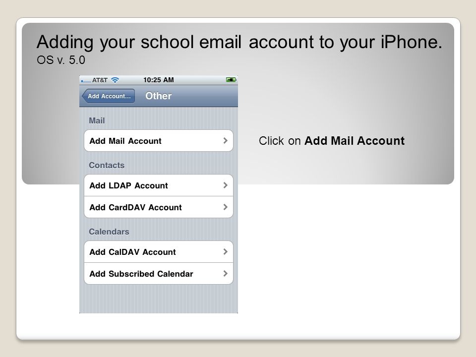 Click on Add Mail Account Adding your school email account to your iPhone. OS v. 5.0