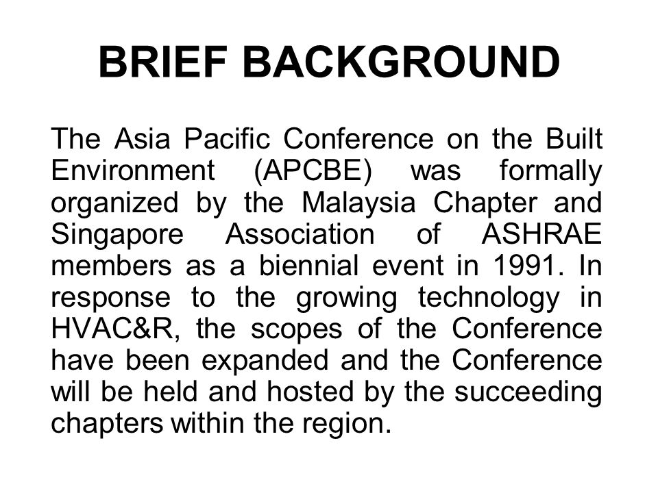 BRIEF BACKGROUND The Asia Pacific Conference on the Built Environment (APCBE) was formally organized by the Malaysia Chapter and Singapore Association of ASHRAE members as a biennial event in 1991.