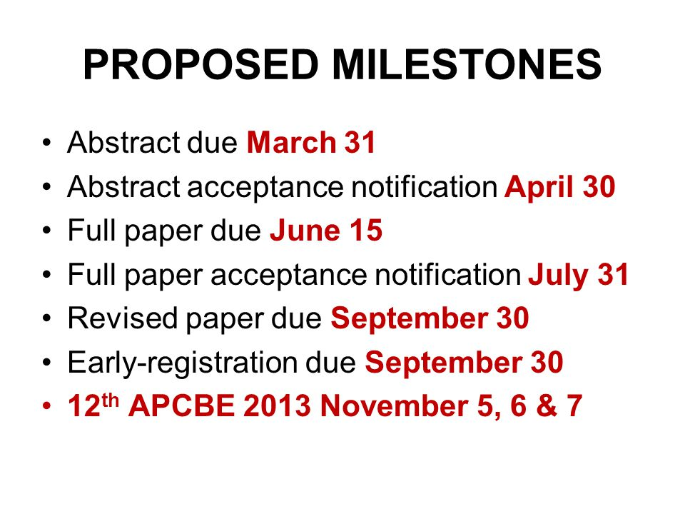 PROPOSED MILESTONES Abstract due March 31 Abstract acceptance notification April 30 Full paper due June 15 Full paper acceptance notification July 31 Revised paper due September 30 Early-registration due September 30 12 th APCBE 2013 November 5, 6 & 7