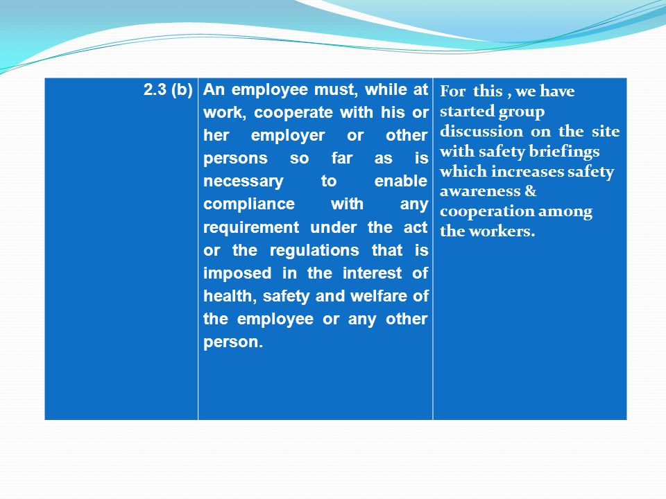 2.3 (b)An employee must, while at work, cooperate with his or her employer or other persons so far as is necessary to enable compliance with any requirement under the act or the regulations that is imposed in the interest of health, safety and welfare of the employee or any other person.