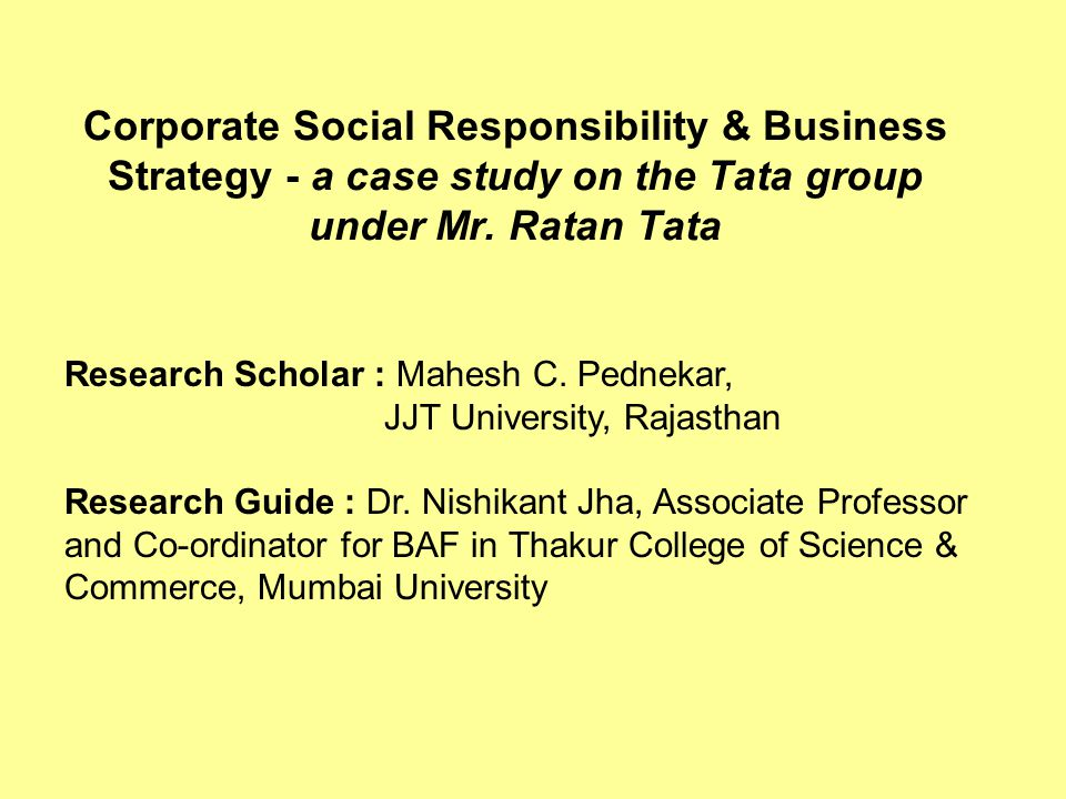 Corporate Social Responsibility & Business Strategy - a case study on the Tata group under Mr. Ratan Tata Research Scholar : Mahesh C. Pednekar, JJT U
