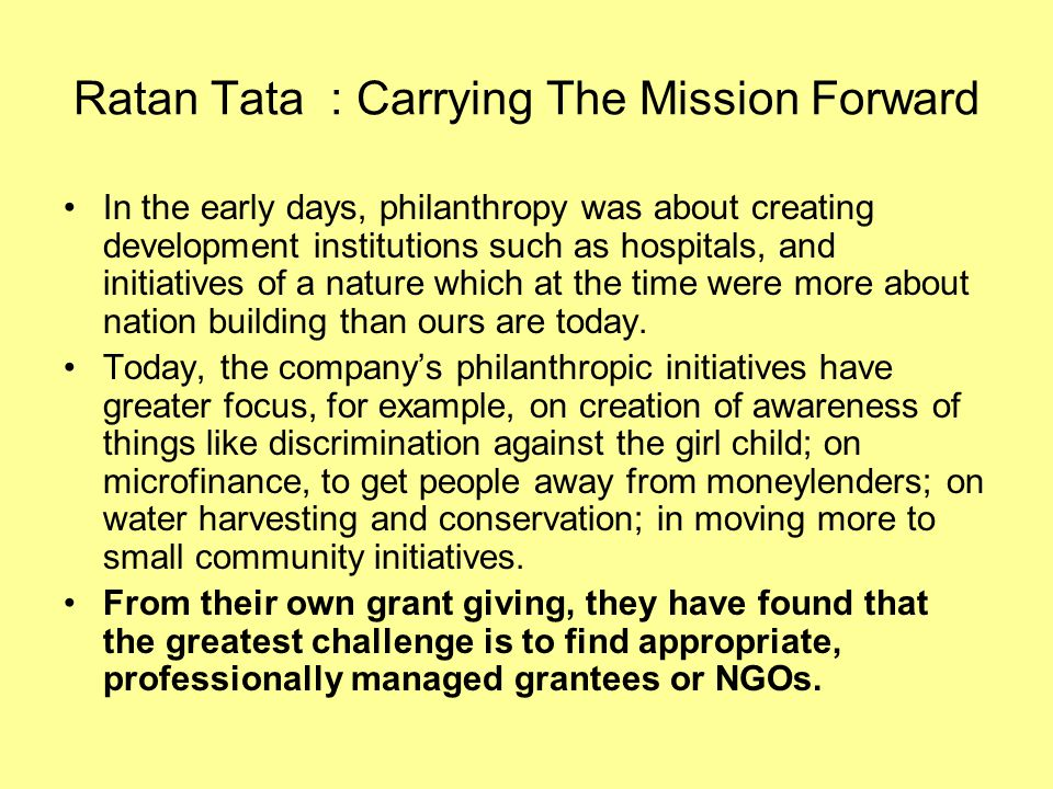 Ratan Tata : Carrying The Mission Forward In the early days, philanthropy was about creating development institutions such as hospitals, and initiativ