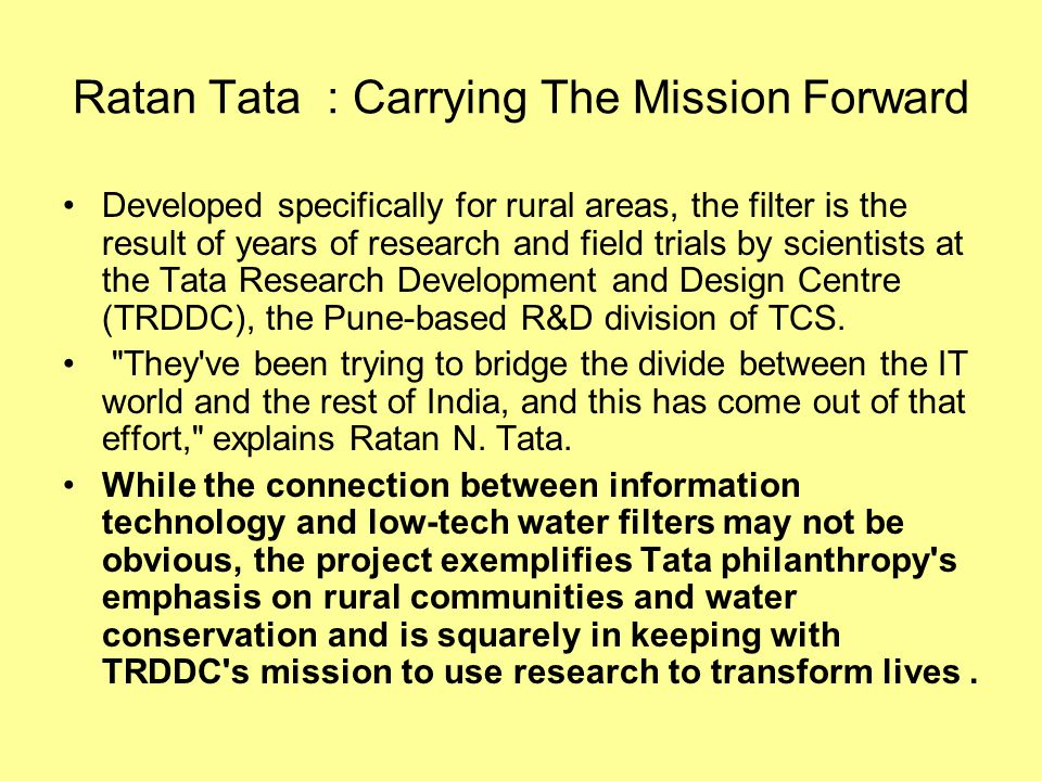 Ratan Tata : Carrying The Mission Forward Developed specifically for rural areas, the filter is the result of years of research and field trials by sc