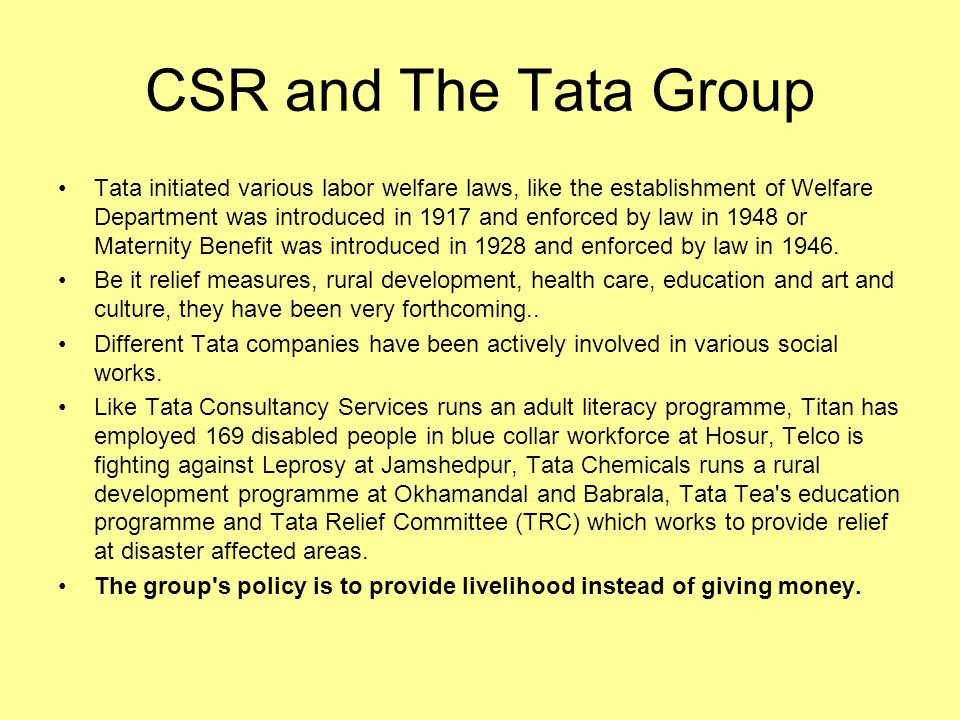 CSR and Business Strategy Since inception, the Tata group has placed equal importance on maximizing financial returns as on fulfilling its social and environmental responsibilities - popularly known as the triple bottom line.