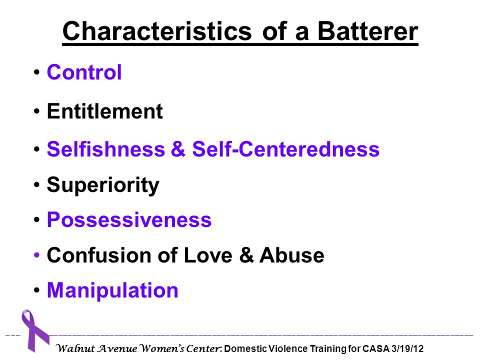 Contradictory Statements & Behaviors Externalization of Responsibility Denial, Minimizing & Blaming Lack of Empathy for the Victim Serial Battering Source for Characteristics of a Batterer: Bancroft, L., The Batterer as a Parent .