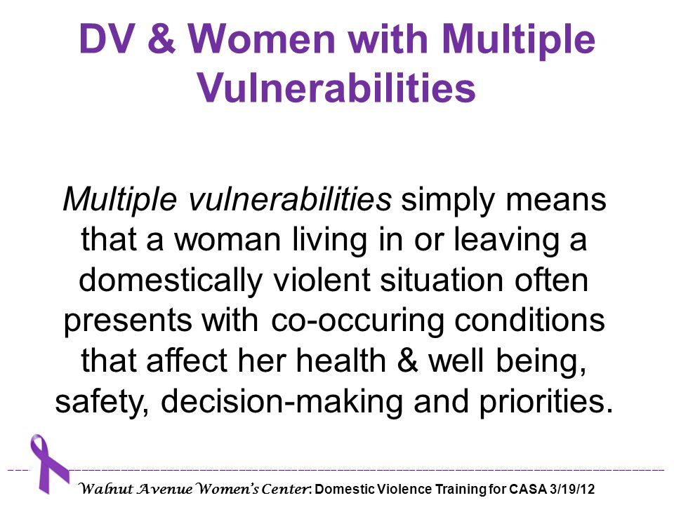 Multiple Vulnerabilities No Health Insurance Poor Work History Low Educational Attainment Health Problems Mental Health Issues Cognitive Impairment Substance Use/Abuse HIV/AIDS or other STIs Historical Trauma ____________________________________________________________________________________________________ Walnut Avenue Women's Center : Domestic Violence Training for CASA 3/19/12