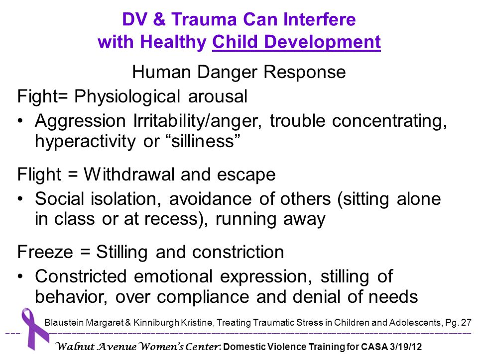 The belief systems of children who have experienced trauma may include the following: I'm not safe. People want to hurt me. The world is dangerous. If I am in danger, no one will help. I'm not good/smart/worthy enough for people who care about me. I'm not powerful. It will never get better. DV & Trauma Can Interfere with Healthy Child Development Blaustein Margaret & Kinniburgh Kristine, Treating Traumatic Stress in Children and Adolescents, Pg.