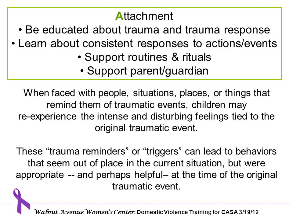 Common Triggers for Children who Have Experienced DV & Trauma Unpredictability or sudden change Transition Loss of control Feeling vulnerable Feeling rejected Confrontation Loneliness Sensory overload (too much stimulation from the environment) Intimacy (safety, love, security, family) Peace/calm/quiet ____________________________________________________________________________________________________ Walnut Avenue Women's Center : Domestic Violence Training for CASA 3/19/12