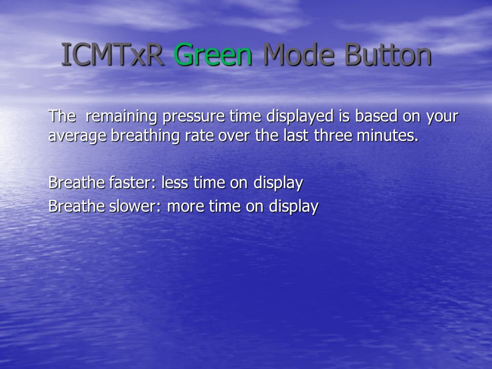 ICMTxR Green Mode Button The remaining pressure time displayed is based on your average breathing rate over the last three minutes.