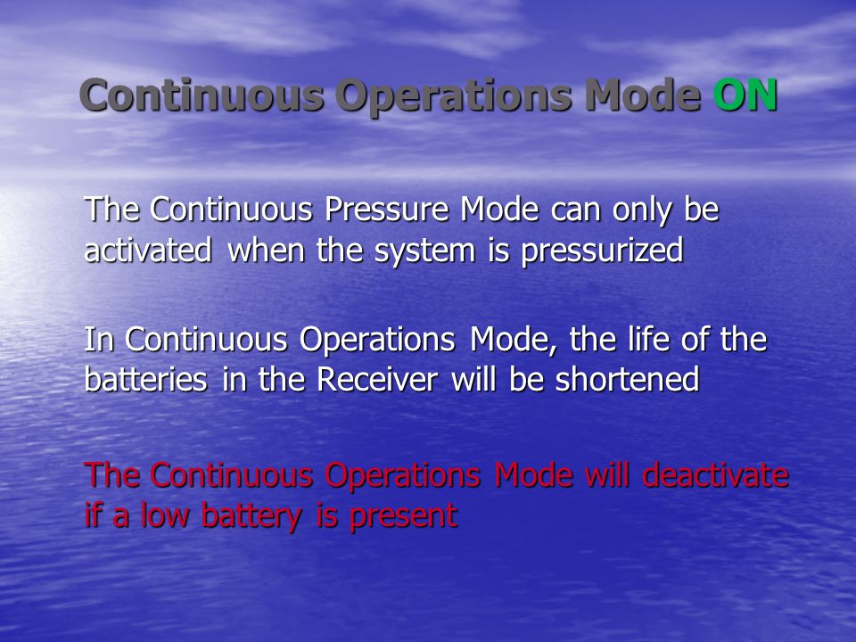 Continuous Operations Mode ON The Continuous Pressure Mode can only be activated when the system is pressurized In Continuous Operations Mode, the life of the batteries in the Receiver will be shortened The Continuous Operations Mode will deactivate if a low battery is present