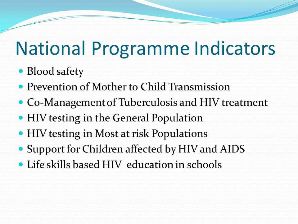 National Programme Indicators Blood safety Prevention of Mother to Child Transmission Co-Management of Tuberculosis and HIV treatment HIV testing in t
